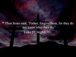 """Father forgive them for they know not what they do,"" Luke 23:34"