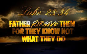 """""""Father forgive them for they know not what they do,"""" Luke 23:34"""