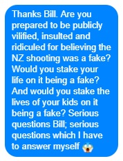 Are you prepared to be publicly vilified, insulted and ridiculed for believing the NZ shooting was a fake? Would you stake your life on it being a fake? And would you stake the lives of your kids on it being a fake? Serious questions Bill; serious questions which I have to answer myself 😱